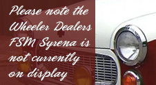 Please note the Wheeler Dealers FSM Syrena is not currently on display at the museum